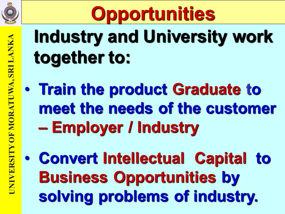 Opportunities Industry and University work together to: Train the product Graduate to meet the needs of the customer – Employer / Industry Convert Intellectual Capital t t t to Business Opportunities by solving problems of industry.