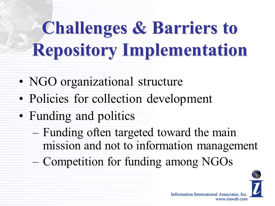 Challenges & Barriers to Repository Implementation NGO organizational structure Policies for collection development Funding and politics –Funding ofte