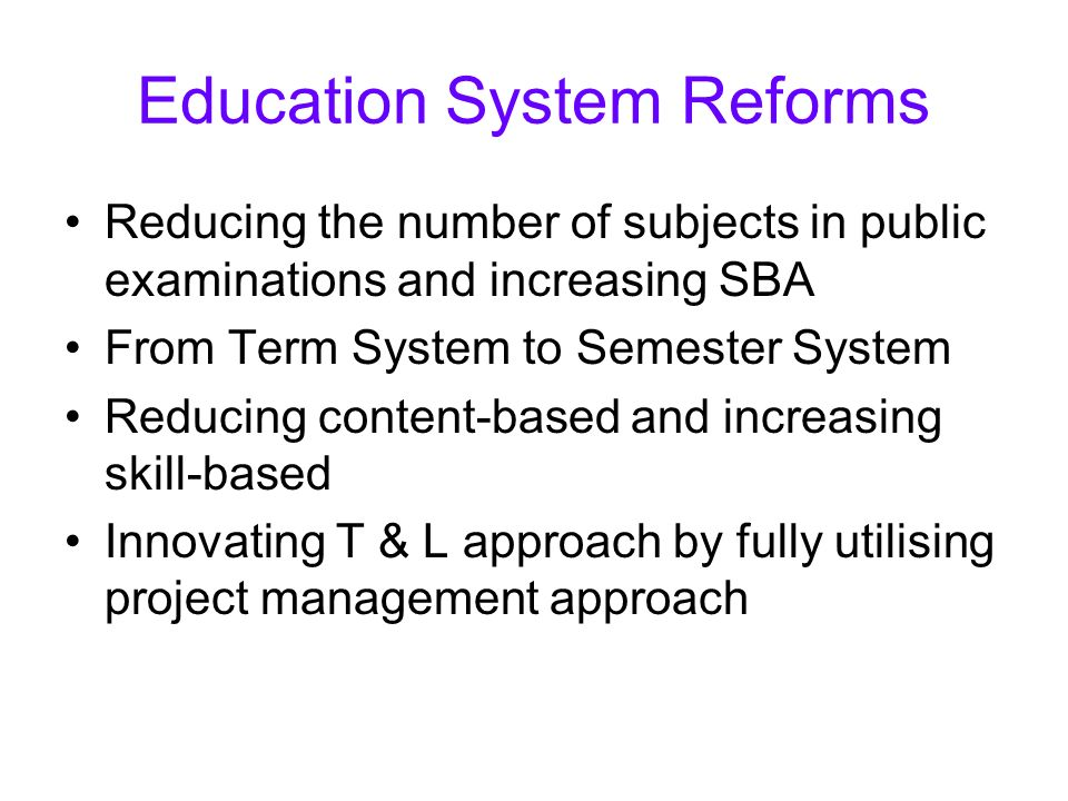 Education System Reforms Reducing the number of subjects in public examinations and increasing SBA From Term System to Semester System Reducing conten
