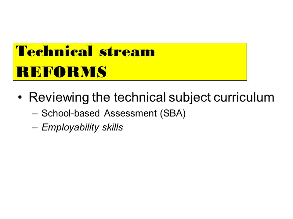 Reviewing the technical subject curriculum –School-based Assessment (SBA) –Employability skills Technical stream REFORMS
