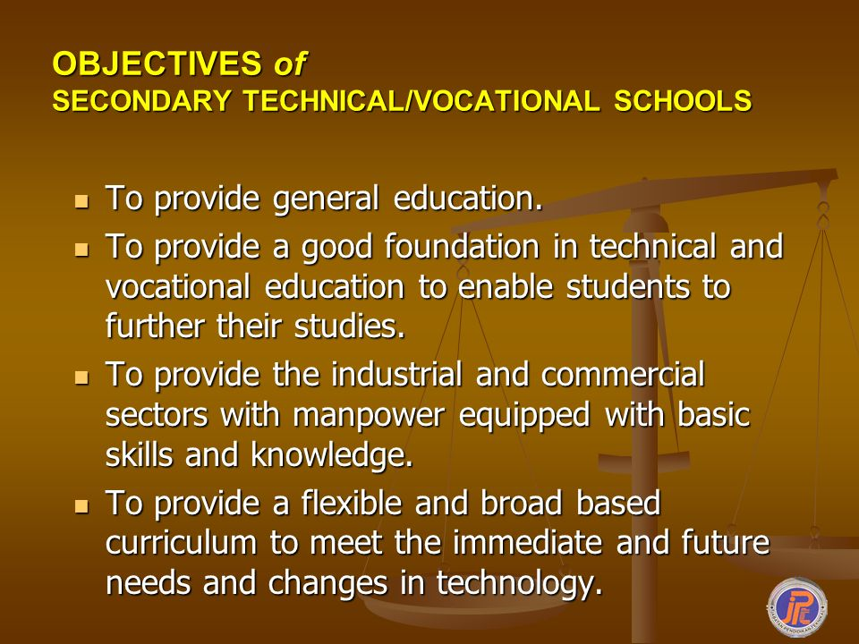 OBJECTIVES of SECONDARY TECHNICAL/VOCATIONAL SCHOOLS To provide general education. To provide general education. To provide a good foundation in techn