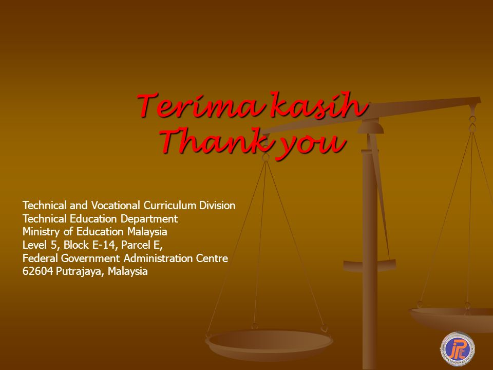 Terima kasih Thank you Technical and Vocational Curriculum Division Technical Education Department Ministry of Education Malaysia Level 5, Block E-14,