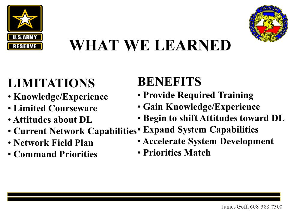 James Goff, 608-388-7300 WHAT WE LEARNED LIMITATIONS Knowledge/Experience Limited Courseware Attitudes about DL Current Network Capabilities Network Field Plan Command Priorities BENEFITS Provide Required Training Gain Knowledge/Experience Begin to shift Attitudes toward DL Expand System Capabilities Accelerate System Development Priorities Match
