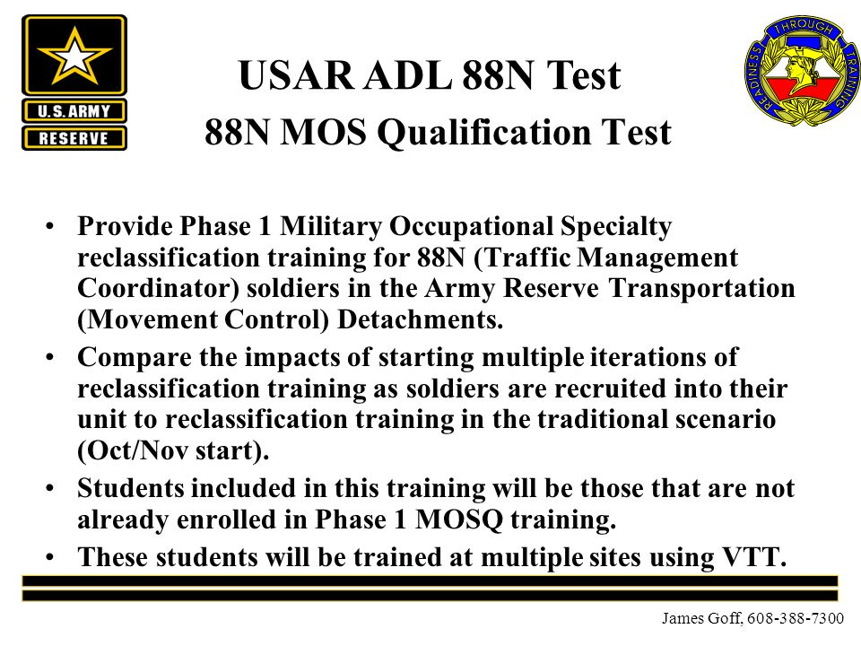 James Goff, 608-388-7300 88N MOS Qualification Test Provide Phase 1 Military Occupational Specialty reclassification training for 88N (Traffic Management Coordinator) soldiers in the Army Reserve Transportation (Movement Control) Detachments.