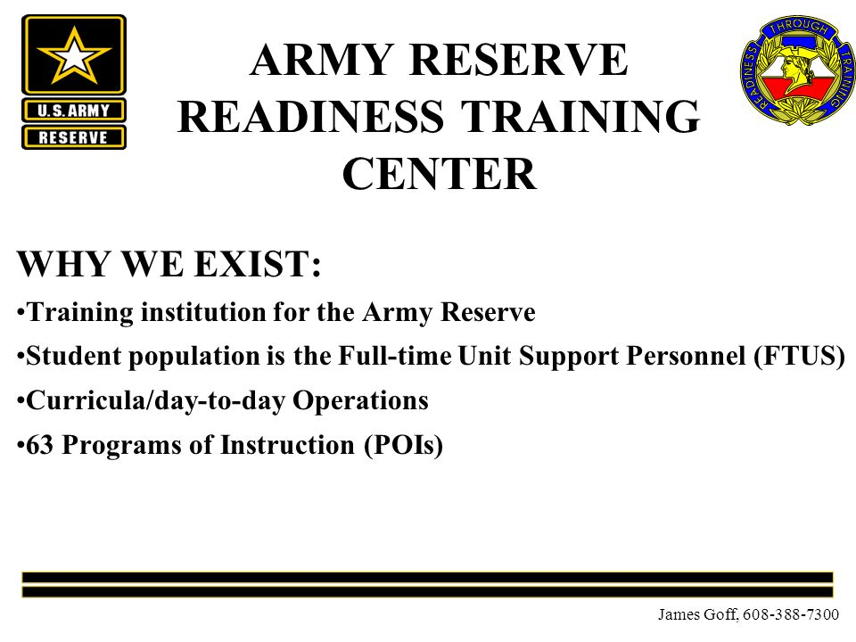 James Goff, ARMY RESERVE READINESS TRAINING CENTER WHY WE EXIST: Training institution for the Army Reserve Student population is the Full-time Unit Support Personnel (FTUS) Curricula/day-to-day Operations 63 Programs of Instruction (POIs)