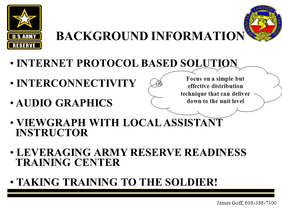 James Goff, BACKGROUND INFORMATION INTERNET PROTOCOL BASED SOLUTION INTERCONNECTIVITY AUDIO GRAPHICS VIEWGRAPH WITH LOCAL ASSISTANT INSTRUCTOR LEVERAGING ARMY RESERVE READINESS TRAINING CENTER TAKING TRAINING TO THE SOLDIER.