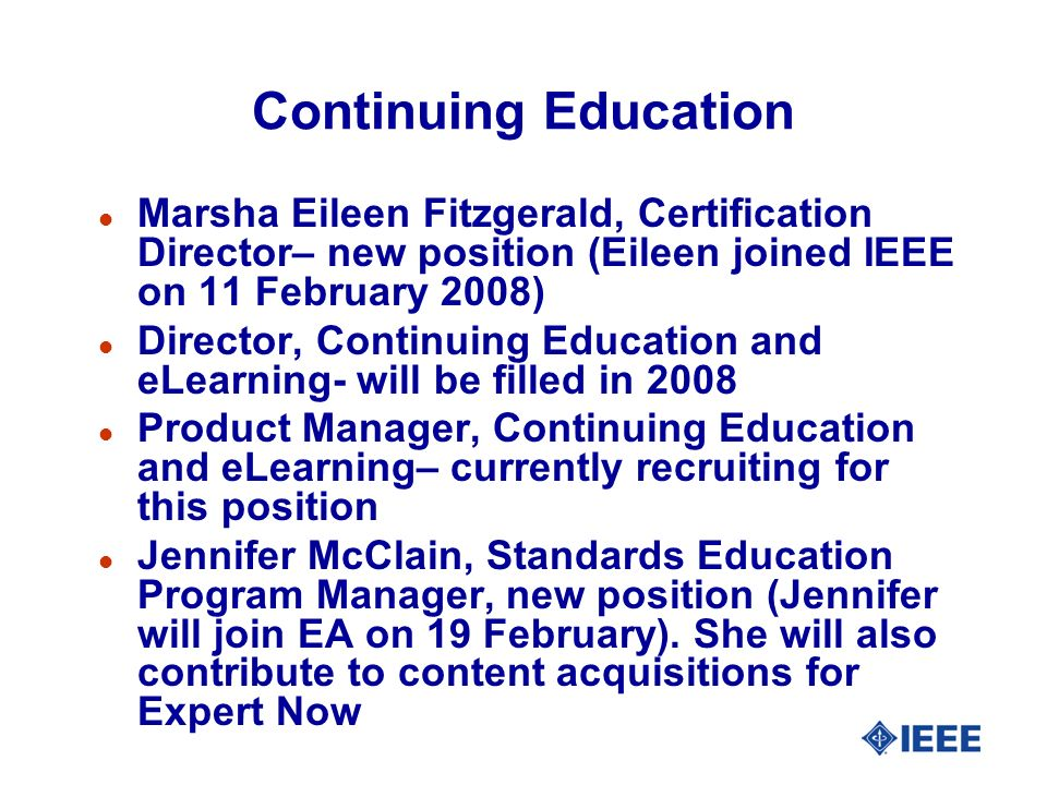 Continuing Education l Marsha Eileen Fitzgerald, Certification Director– new position (Eileen joined IEEE on 11 February 2008) l Director, Continuing Education and eLearning- will be filled in 2008 l Product Manager, Continuing Education and eLearning– currently recruiting for this position l Jennifer McClain, Standards Education Program Manager, new position (Jennifer will join EA on 19 February).