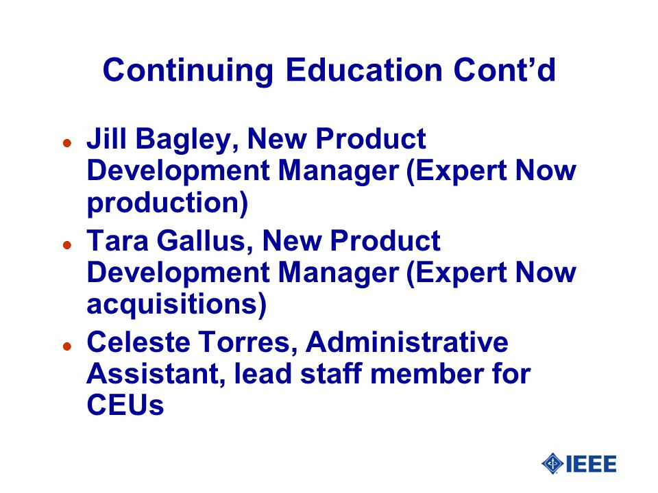 Continuing Education Contd l Jill Bagley, New Product Development Manager (Expert Now production) l Tara Gallus, New Product Development Manager (Expert Now acquisitions) l Celeste Torres, Administrative Assistant, lead staff member for CEUs