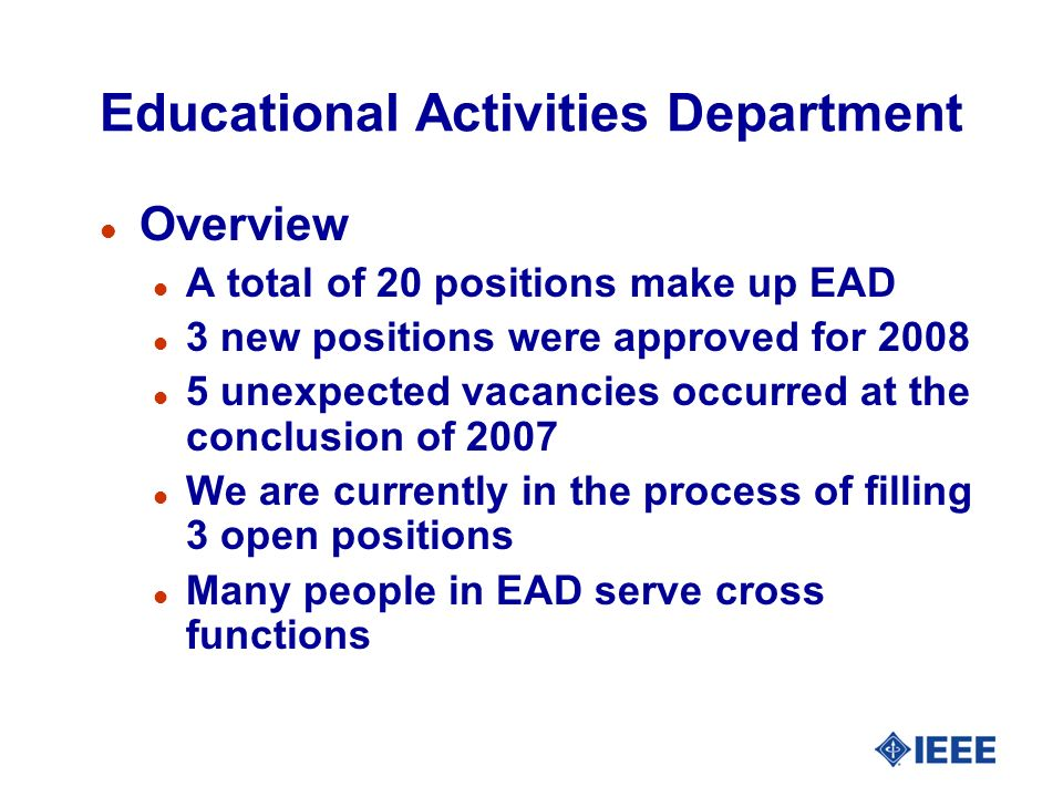 Educational Activities Department l Overview l A total of 20 positions make up EAD l 3 new positions were approved for 2008 l 5 unexpected vacancies occurred at the conclusion of 2007 l We are currently in the process of filling 3 open positions l Many people in EAD serve cross functions