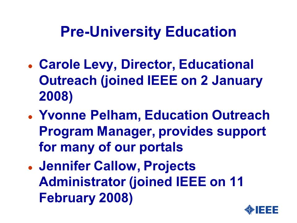 Pre-University Education l Carole Levy, Director, Educational Outreach (joined IEEE on 2 January 2008) l Yvonne Pelham, Education Outreach Program Manager, provides support for many of our portals l Jennifer Callow, Projects Administrator (joined IEEE on 11 February 2008)