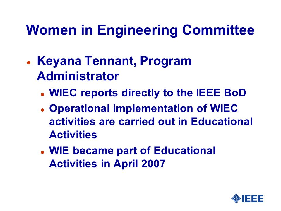 Women in Engineering Committee l Keyana Tennant, Program Administrator l WIEC reports directly to the IEEE BoD l Operational implementation of WIEC activities are carried out in Educational Activities l WIE became part of Educational Activities in April 2007