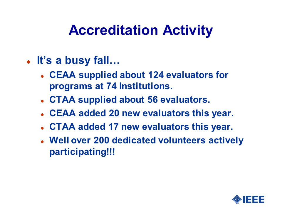 Accreditation Activity l Its a busy fall… l CEAA supplied about 124 evaluators for programs at 74 Institutions. l CTAA supplied about 56 evaluators. l
