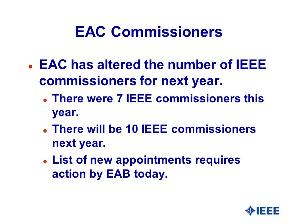 EAC Commissioners l EAC has altered the number of IEEE commissioners for next year. l There were 7 IEEE commissioners this year. l There will be 10 IE