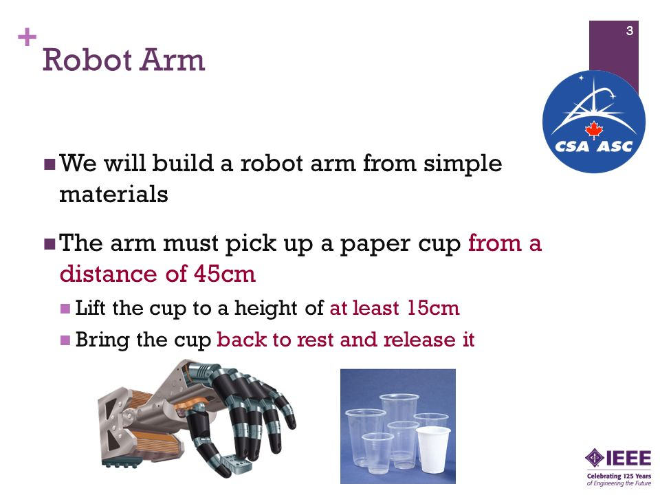 + Robot Arm We will build a robot arm from simple materials The arm must pick up a paper cup from a distance of 45cm Lift the cup to a height of at least 15cm Bring the cup back to rest and release it 3