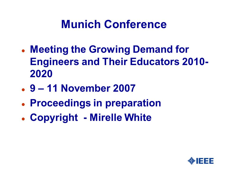 Munich Conference l Meeting the Growing Demand for Engineers and Their Educators 2010- 2020 l 9 – 11 November 2007 l Proceedings in preparation l Copy