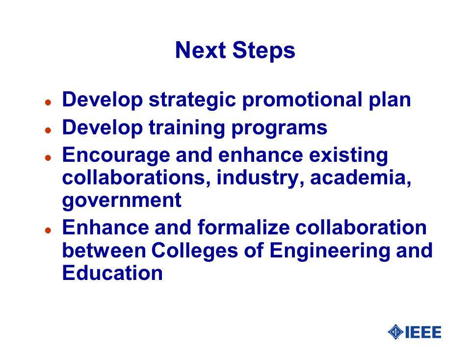Next Steps l Develop strategic promotional plan l Develop training programs l Encourage and enhance existing collaborations, industry, academia, government l Enhance and formalize collaboration between Colleges of Engineering and Education