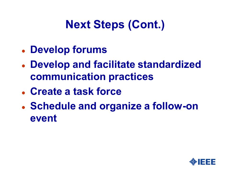Next Steps (Cont.) l Develop forums l Develop and facilitate standardized communication practices l Create a task force l Schedule and organize a foll