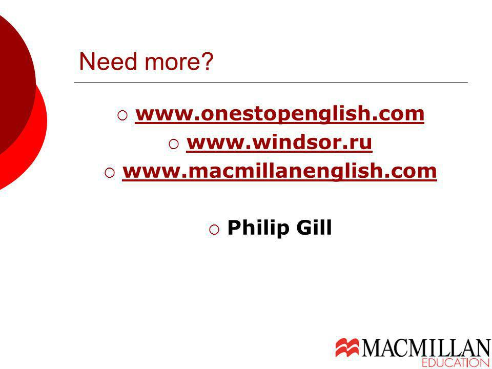Need more? www.onestopenglish.com www.windsor.ru www.macmillanenglish.com Philip Gill
