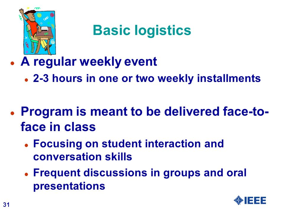 31 Basic logistics l A regular weekly event l 2-3 hours in one or two weekly installments l Program is meant to be delivered face-to- face in class l Focusing on student interaction and conversation skills l Frequent discussions in groups and oral presentations