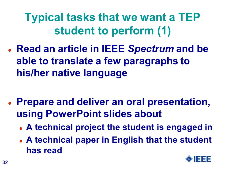32 Typical tasks that we want a TEP student to perform (1) l Read an article in IEEE Spectrum and be able to translate a few paragraphs to his/her native language l Prepare and deliver an oral presentation, using PowerPoint slides about l A technical project the student is engaged in l A technical paper in English that the student has read