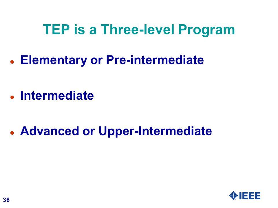 36 TEP is a Three-level Program l Elementary or Pre-intermediate l Intermediate l Advanced or Upper-Intermediate