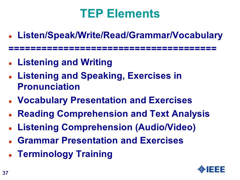37 TEP Elements l Listen/Speak/Write/Read/Grammar/Vocabulary ====================================== l Listening and Writing l Listening and Speaking, Exercises in Pronunciation l Vocabulary Presentation and Exercises l Reading Comprehension and Text Analysis l Listening Comprehension (Audio/Video) l Grammar Presentation and Exercises l Terminology Training