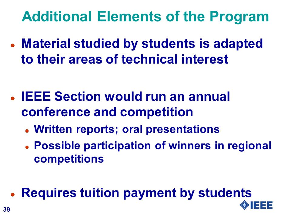 39 Additional Elements of the Program l Material studied by students is adapted to their areas of technical interest l IEEE Section would run an annual conference and competition l Written reports; oral presentations l Possible participation of winners in regional competitions l Requires tuition payment by students