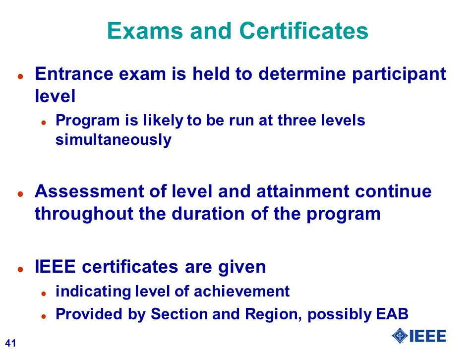 41 Exams and Certificates l Entrance exam is held to determine participant level l Program is likely to be run at three levels simultaneously l Assessment of level and attainment continue throughout the duration of the program l IEEE certificates are given l indicating level of achievement l Provided by Section and Region, possibly EAB