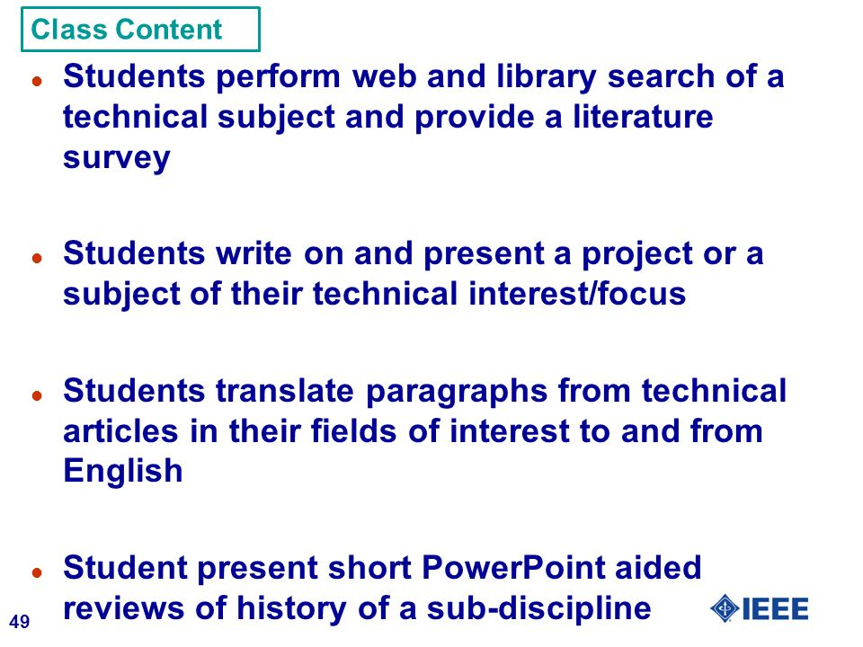 49 l Students perform web and library search of a technical subject and provide a literature survey l Students write on and present a project or a subject of their technical interest/focus l Students translate paragraphs from technical articles in their fields of interest to and from English l Student present short PowerPoint aided reviews of history of a sub-discipline Class Content