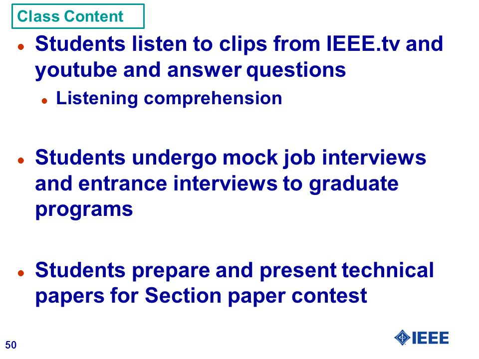 50 l Students listen to clips from IEEE.tv and youtube and answer questions l Listening comprehension l Students undergo mock job interviews and entrance interviews to graduate programs l Students prepare and present technical papers for Section paper contest Class Content