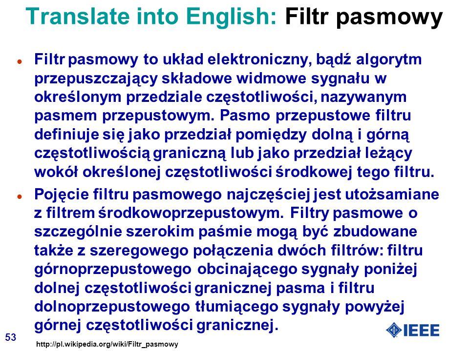 53 Translate into English: Filtr pasmowy l Filtr pasmowy to układ elektroniczny, bądź algorytm przepuszczający składowe widmowe sygnału w określonym przedziale częstotliwości, nazywanym pasmem przepustowym.