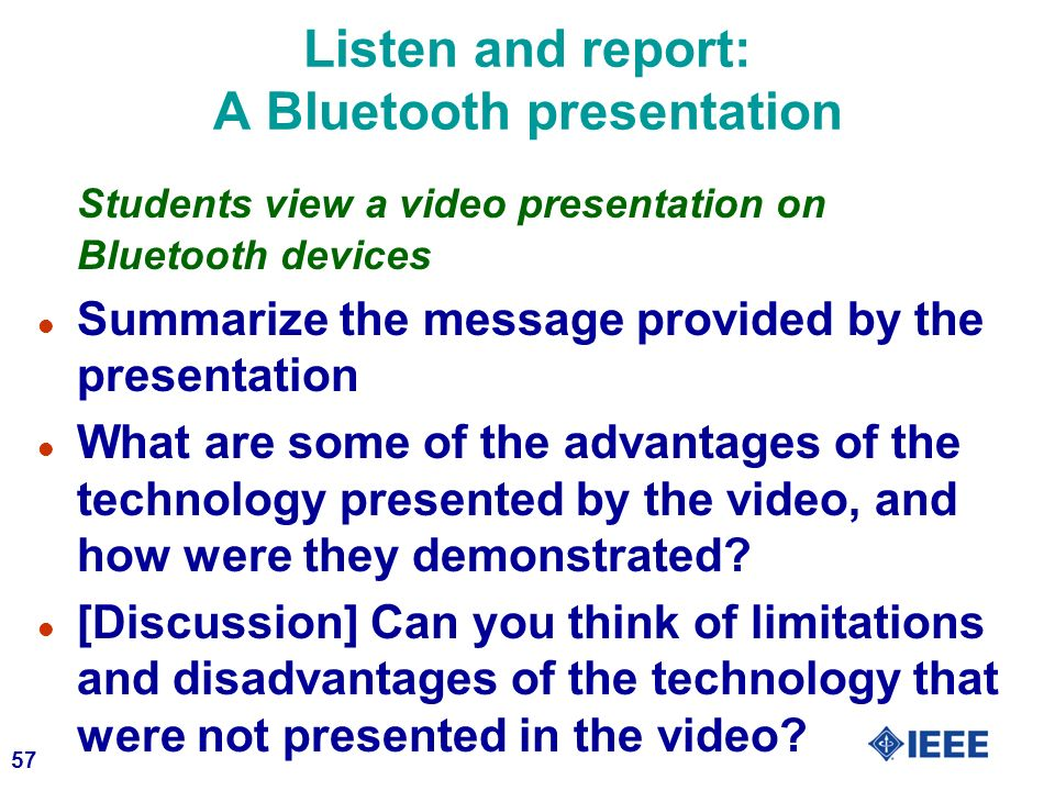 57 Listen and report: A Bluetooth presentation Students view a video presentation on Bluetooth devices l Summarize the message provided by the presentation l What are some of the advantages of the technology presented by the video, and how were they demonstrated.