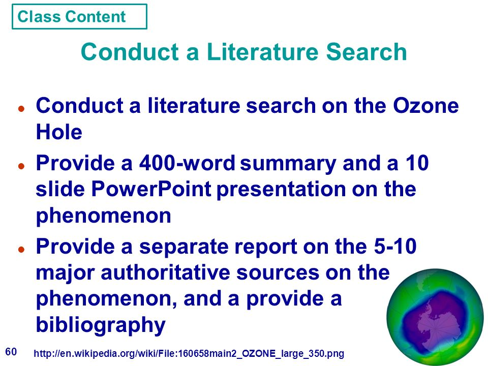 60 Conduct a Literature Search l Conduct a literature search on the Ozone Hole l Provide a 400-word summary and a 10 slide PowerPoint presentation on the phenomenon l Provide a separate report on the 5-10 major authoritative sources on the phenomenon, and a provide a bibliography http://en.wikipedia.org/wiki/File:160658main2_OZONE_large_350.png Class Content