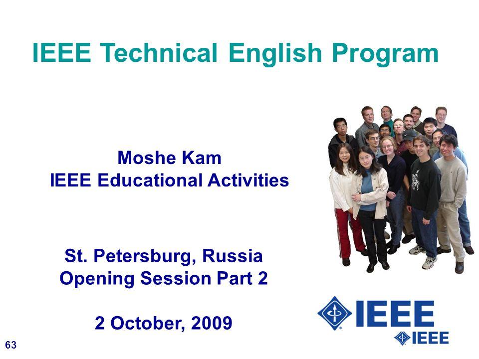 63 IEEE Technical English Program Moshe Kam IEEE Educational Activities St. Petersburg, Russia Opening Session Part 2 2 October, 2009