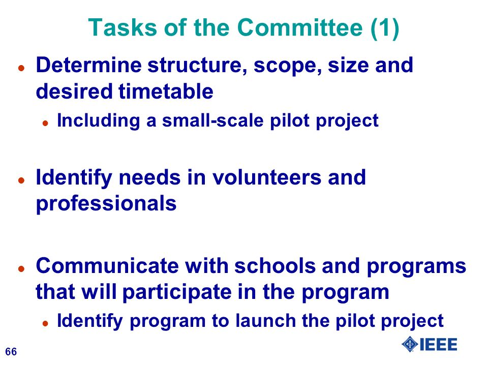 66 Tasks of the Committee (1) l Determine structure, scope, size and desired timetable l Including a small-scale pilot project l Identify needs in volunteers and professionals l Communicate with schools and programs that will participate in the program l Identify program to launch the pilot project