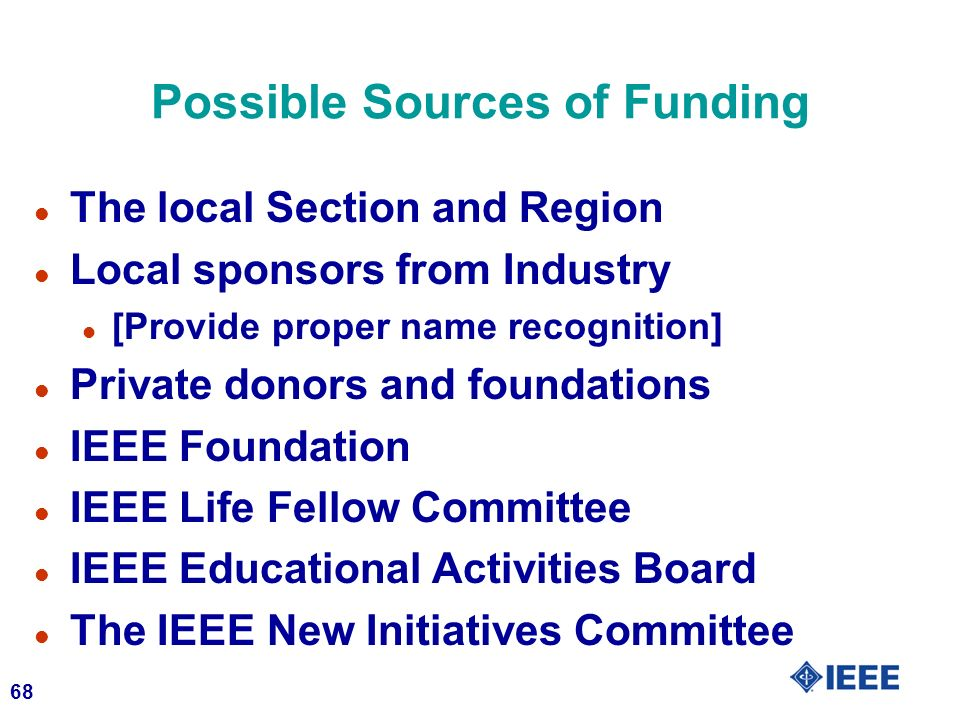 68 Possible Sources of Funding l The local Section and Region l Local sponsors from Industry l [Provide proper name recognition] l Private donors and foundations l IEEE Foundation l IEEE Life Fellow Committee l IEEE Educational Activities Board l The IEEE New Initiatives Committee