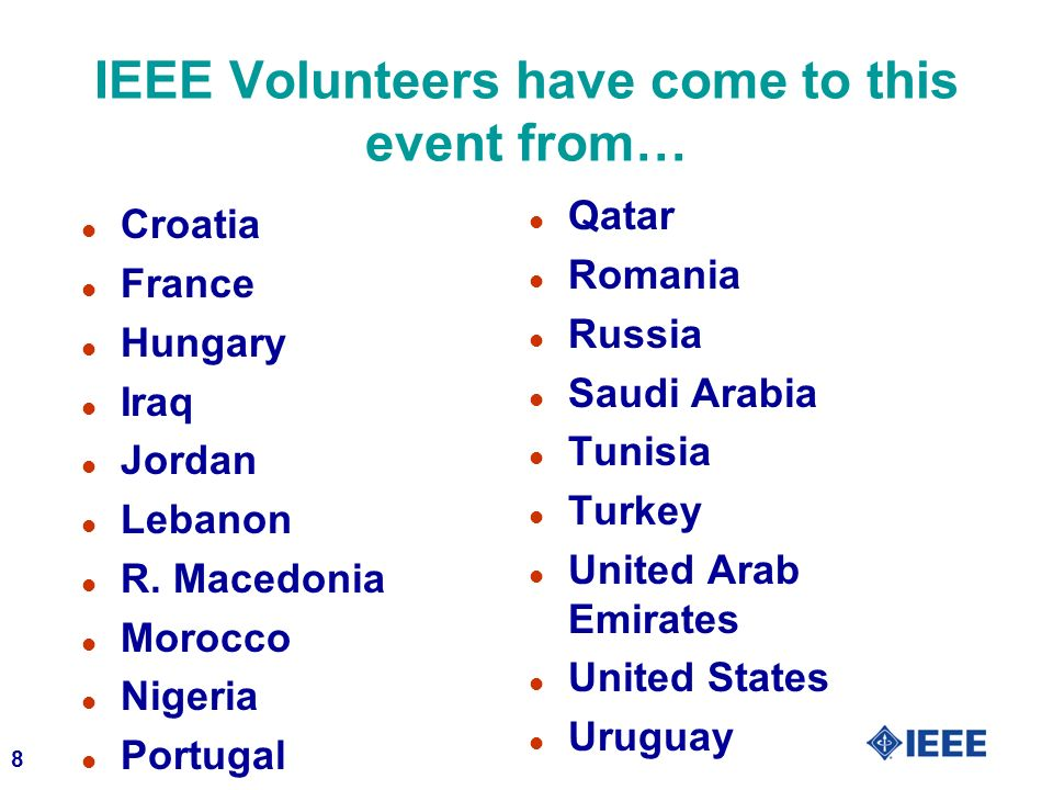 8 IEEE Volunteers have come to this event from… l Croatia l France l Hungary l Iraq l Jordan l Lebanon l R.