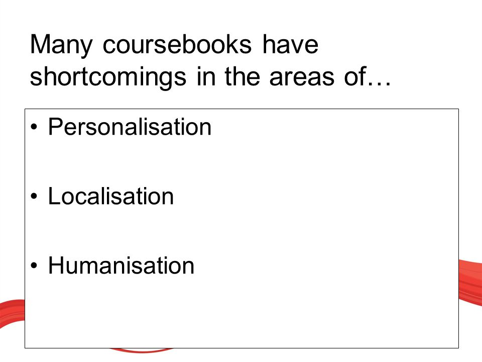 Many coursebooks have shortcomings in the areas of… Personalisation Localisation Humanisation