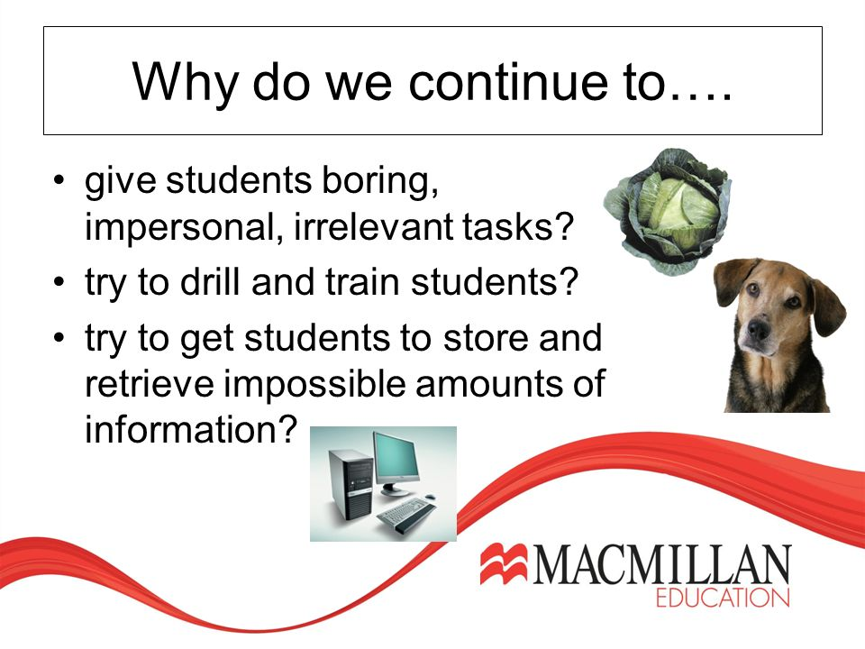 Why do we continue to…. give students boring, impersonal, irrelevant tasks.