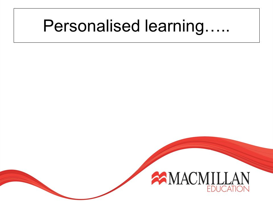 Personalised learning….. takes into account prior learning and experience.