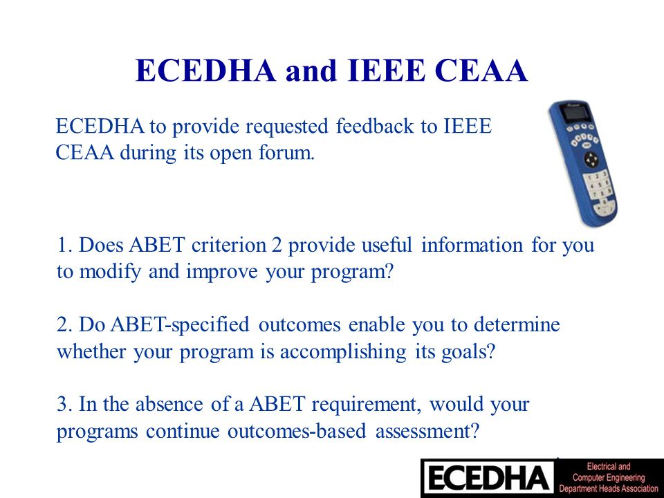 ECEDHA and IEEE CEAA 1. Does ABET criterion 2 provide useful information for you to modify and improve your program? 2. Do ABET-specified outcomes ena