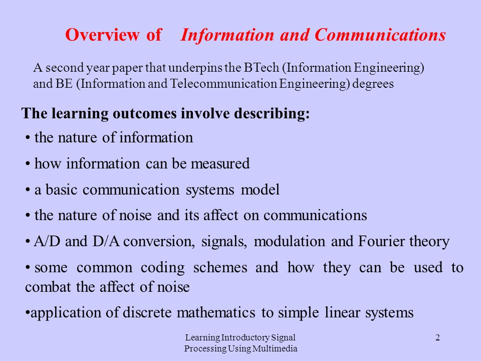 Learning Introductory Signal Processing Using Multimedia 2 Overview of Information and Communications The learning outcomes involve describing: the nature of information how information can be measured a basic communication systems model the nature of noise and its affect on communications A/D and D/A conversion, signals, modulation and Fourier theory some common coding schemes and how they can be used to combat the affect of noise application of discrete mathematics to simple linear systems A second year paper that underpins the BTech (Information Engineering) and BE (Information and Telecommunication Engineering) degrees