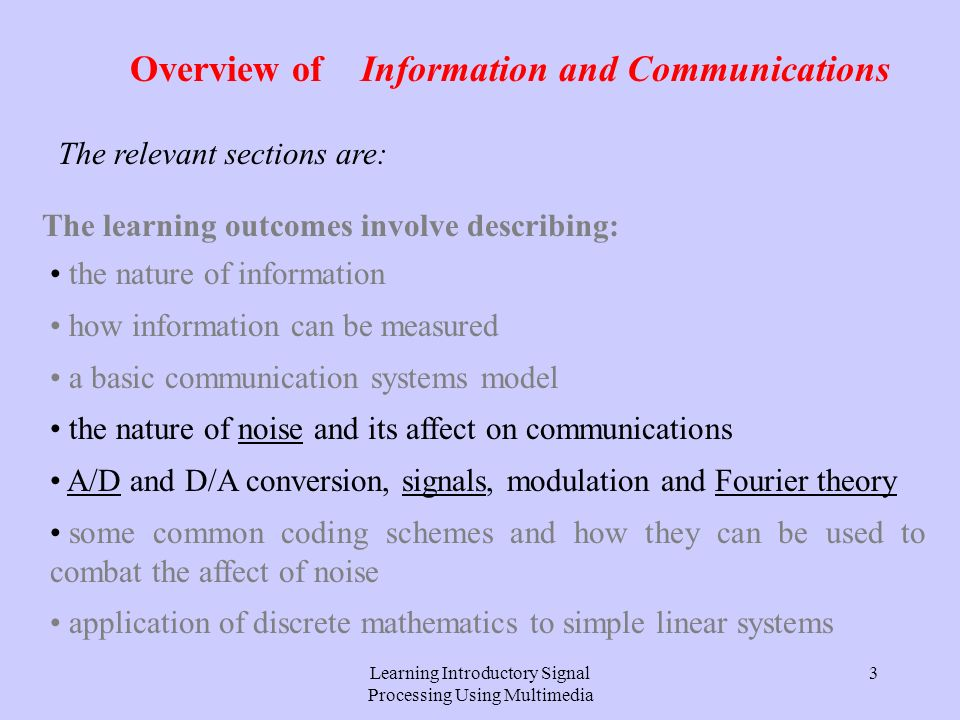 Learning Introductory Signal Processing Using Multimedia 3 Overview of Information and Communications The learning outcomes involve describing: the nature of information how information can be measured a basic communication systems model the nature of noise and its affect on communications A/D and D/A conversion, signals, modulation and Fourier theory some common coding schemes and how they can be used to combat the affect of noise application of discrete mathematics to simple linear systems The relevant sections are: