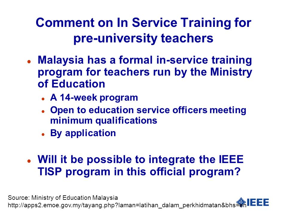 Comment on In Service Training for pre-university teachers l Malaysia has a formal in-service training program for teachers run by the Ministry of Education l A 14-week program l Open to education service officers meeting minimum qualifications l By application l Will it be possible to integrate the IEEE TISP program in this official program.