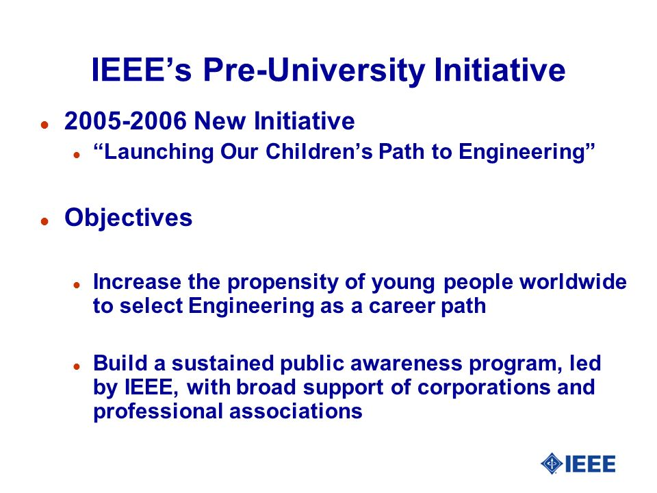 IEEEs Pre-University Initiative l 2005-2006 New Initiative l Launching Our Childrens Path to Engineering l Objectives l Increase the propensity of young people worldwide to select Engineering as a career path l Build a sustained public awareness program, led by IEEE, with broad support of corporations and professional associations