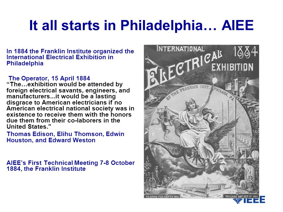 It all starts in Philadelphia… AIEE In 1884 the Franklin Institute organized the International Electrical Exhibition in Philadelphia The Operator, 15 April 1884 The…exhibition would be attended by foreign electrical savants, engineers, and manufacturers...it would be a lasting disgrace to American electricians if no American electrical national society was in existence to receive them with the honors due them from their co-laborers in the United States. Thomas Edison, Elihu Thomson, Edwin Houston, and Edward Weston AIEEs First Technical Meeting 7-8 October 1884, the Franklin Institute