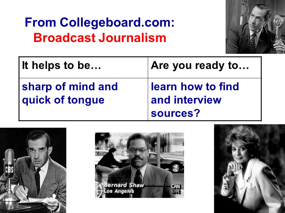 From Collegeboard.com: Broadcast Journalism It helps to be…Are you ready to… sharp of mind and quick of tongue learn how to find and interview sources?