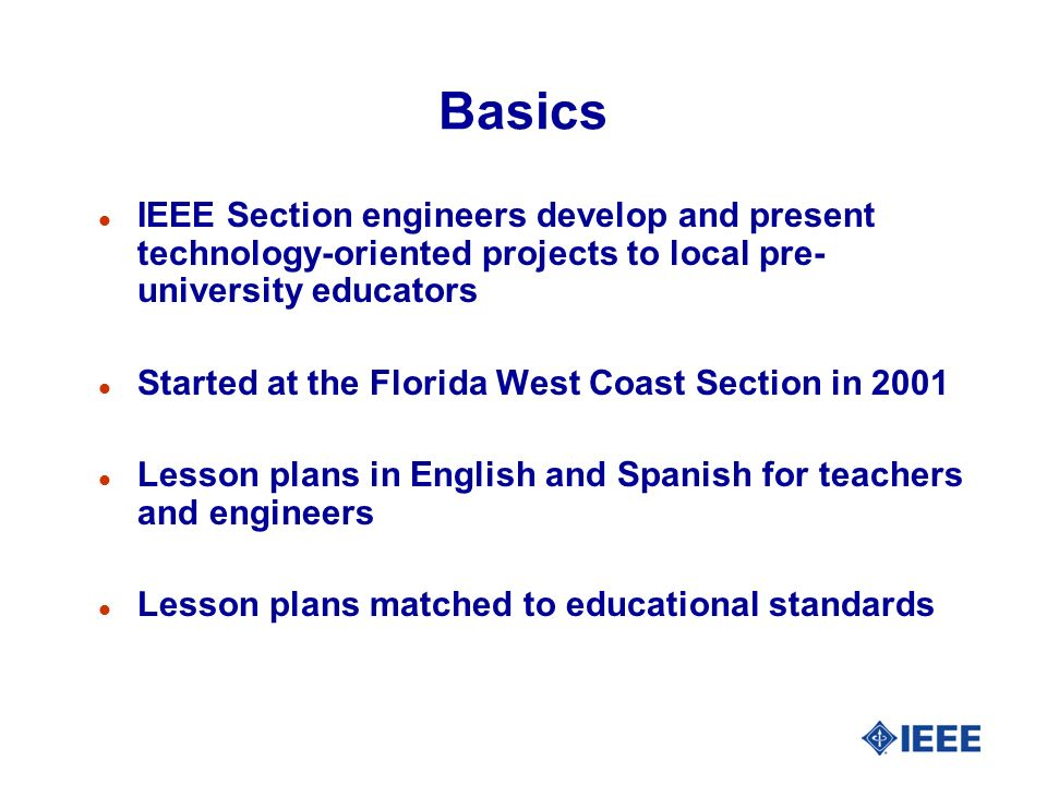 Basics l IEEE Section engineers develop and present technology-oriented projects to local pre- university educators l Started at the Florida West Coast Section in 2001 l Lesson plans in English and Spanish for teachers and engineers l Lesson plans matched to educational standards