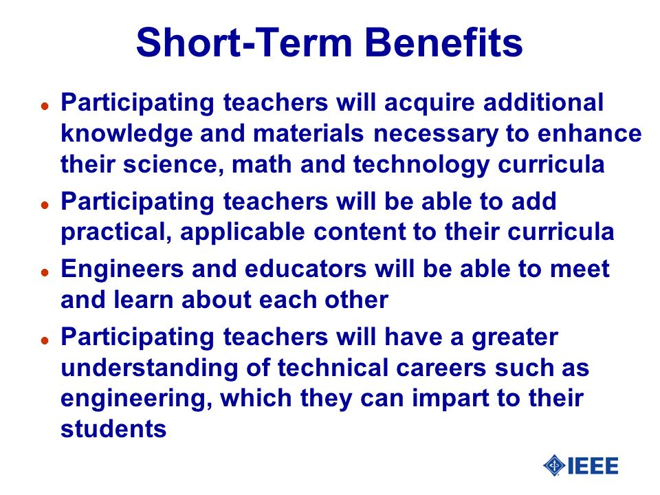 Short-Term Benefits l Participating teachers will acquire additional knowledge and materials necessary to enhance their science, math and technology curricula l Participating teachers will be able to add practical, applicable content to their curricula l Engineers and educators will be able to meet and learn about each other l Participating teachers will have a greater understanding of technical careers such as engineering, which they can impart to their students