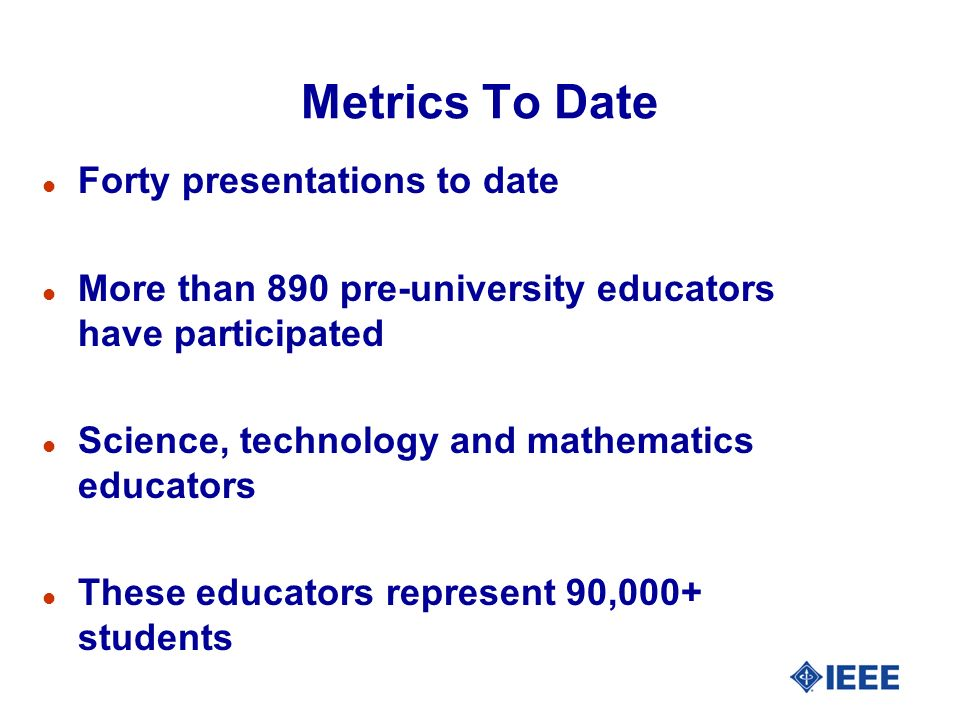 Metrics To Date l Forty presentations to date l More than 890 pre-university educators have participated l Science, technology and mathematics educators l These educators represent 90,000+ students